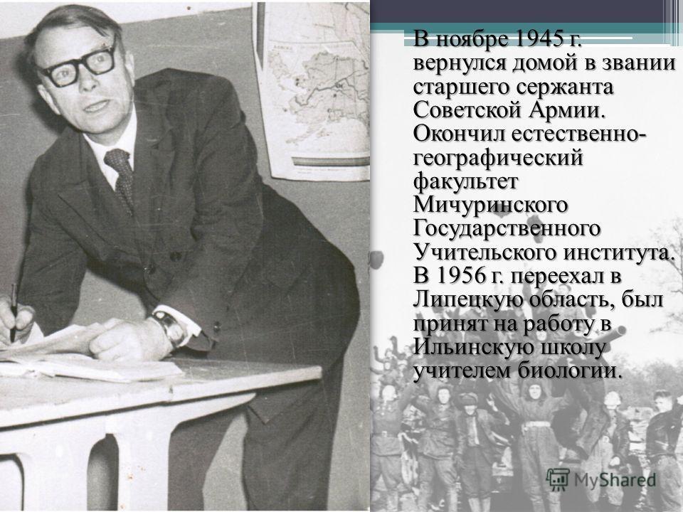 В ноябре 1945 г. вернулся домой в звании старшего сержанта Советской Армии. Окончил естественно- географический факультет Мичуринского Государственного Учительского института. В 1956 г. переехал в Липецкую область, был принят на работу в Ильинскую шк