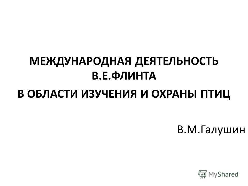 МЕЖДУНАРОДНАЯ ДЕЯТЕЛЬНОСТЬ В.Е.ФЛИНТА В ОБЛАСТИ ИЗУЧЕНИЯ И ОХРАНЫ ПТИЦ В.М.Галушин