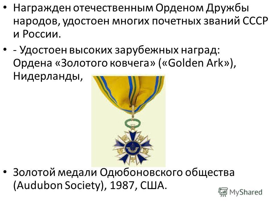 Награжден отечественным Орденом Дружбы народов, удостоен многих почетных званий СССР и России. - Удостоен высоких зарубежных наград: Ордена «Золотого ковчега» («Golden Ark»), Нидерланды, Золотой медали Одюбоновского общества (Audubon Society), 1987,