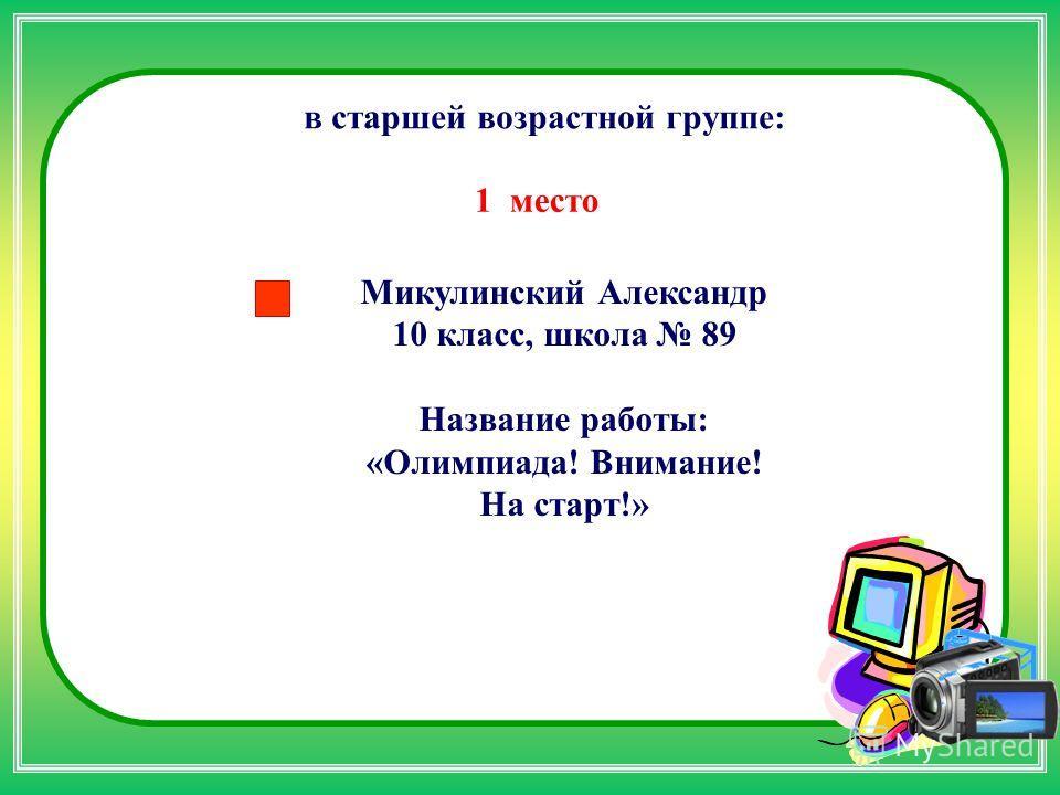 Микулинский Александр 10 класс, школа 89 Название работы: «Олимпиада! Внимание! На старт!» в старшей возрастной группе: 1 место