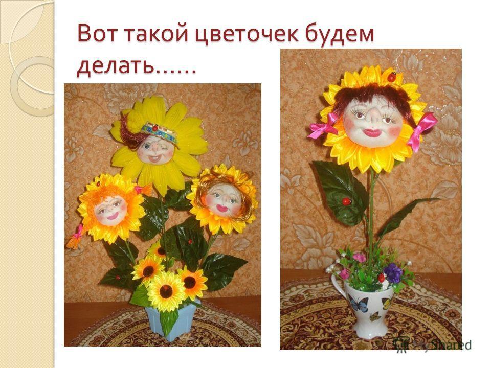 Вот такой цветочек будем делать......