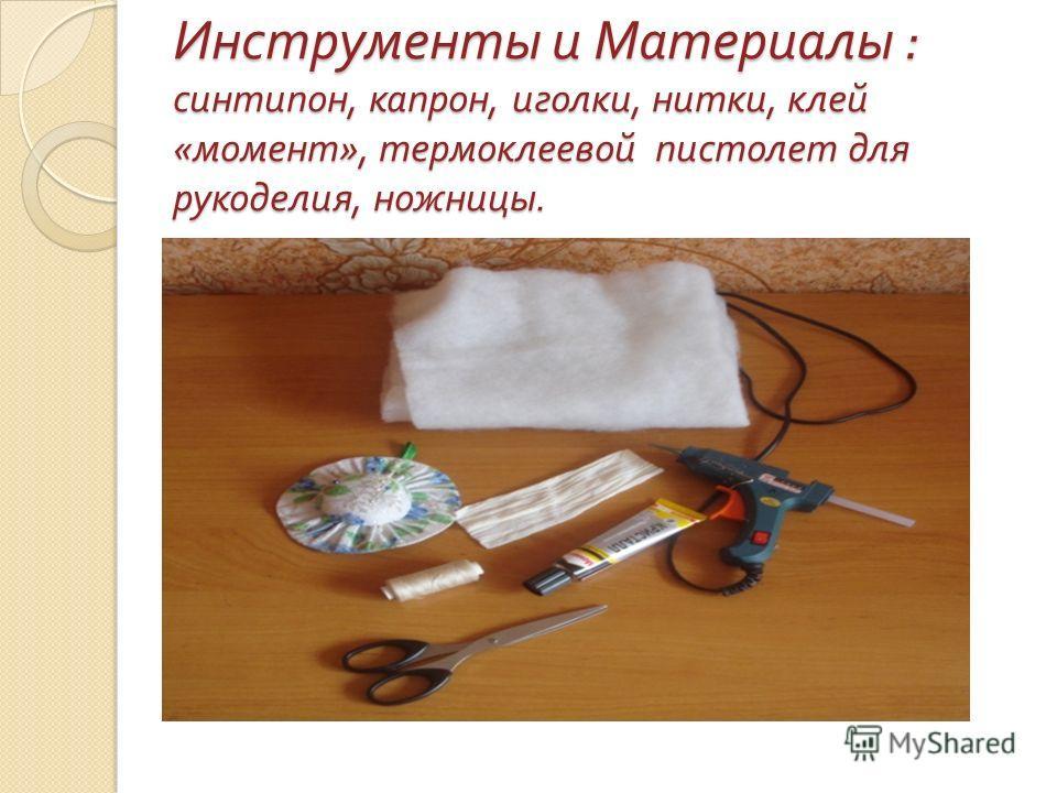 Инструменты и Материалы : синтипон, капрон, иголки, нитки, клей « момент », термоклеевой пистолет для рукоделия, ножницы.