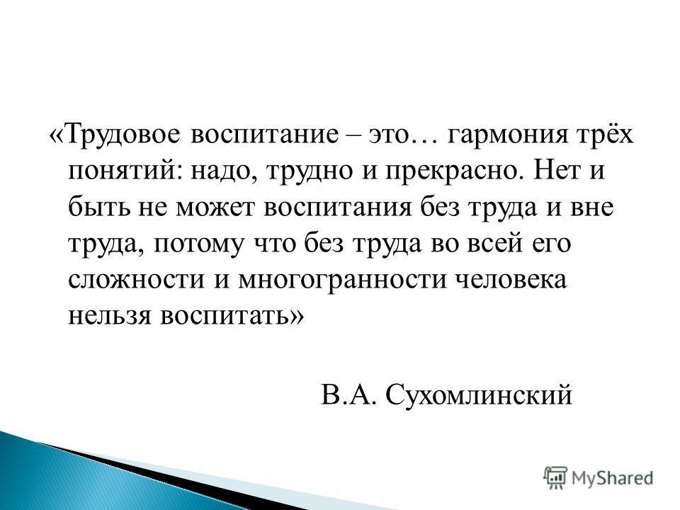 «Трудовое воспитание – это… гармония трёх понятий: надо, трудно и прекрасно. Нет и быть не может воспитания без труда и вне труда, потому что без труда во всей его сложности и многогранности человека нельзя воспитать» В.А. Сухомлинский