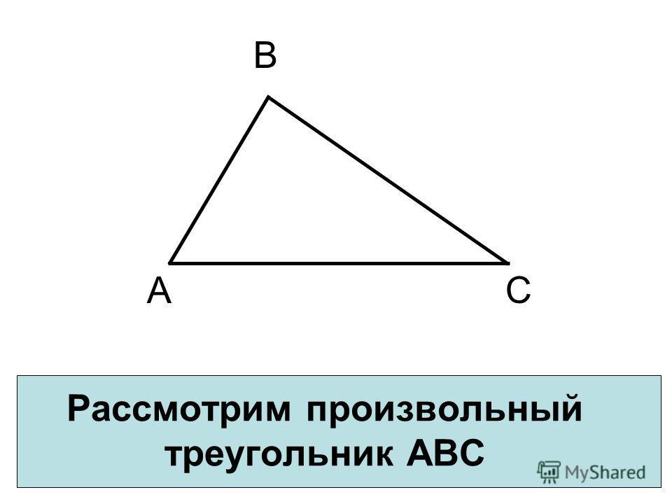 Рассмотрим произвольный треугольник АВС А В С