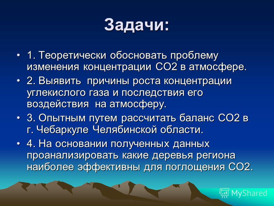 Задачи: 1. Теоретически обосновать проблему изменения концентрации СО2 в атмосфере. 2. Выявить причины роста концентрации углекислого газа и последствия его воздействия на атмосферу. 3. Опытным путем рассчитать баланс СО2 в г. Чебаркуле Челябинской о