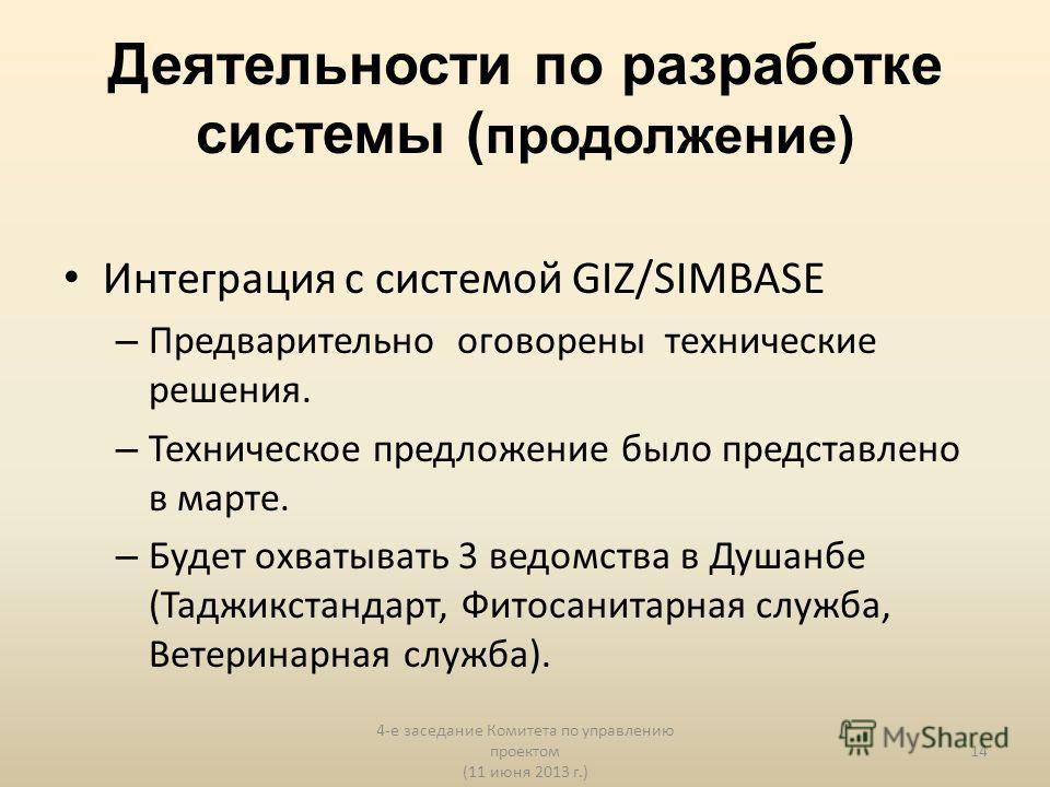 Деятельности по разработке системы ( продолжение) Интеграция с системой GIZ/SIMBASE – Предварительно оговорены технические решения. – Техническое предложение было представлено в марте. – Будет охватывать 3 ведомства в Душанбе (Таджикстандарт, Фитосан