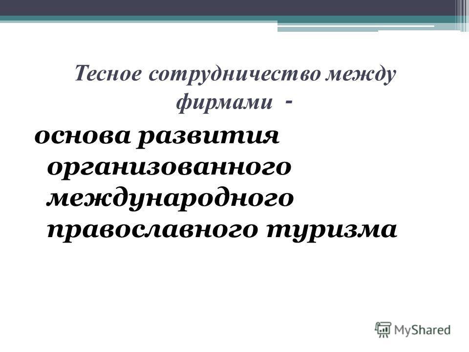 Тесное сотрудничество между фирмами - основа развития организованного международного православного туризма