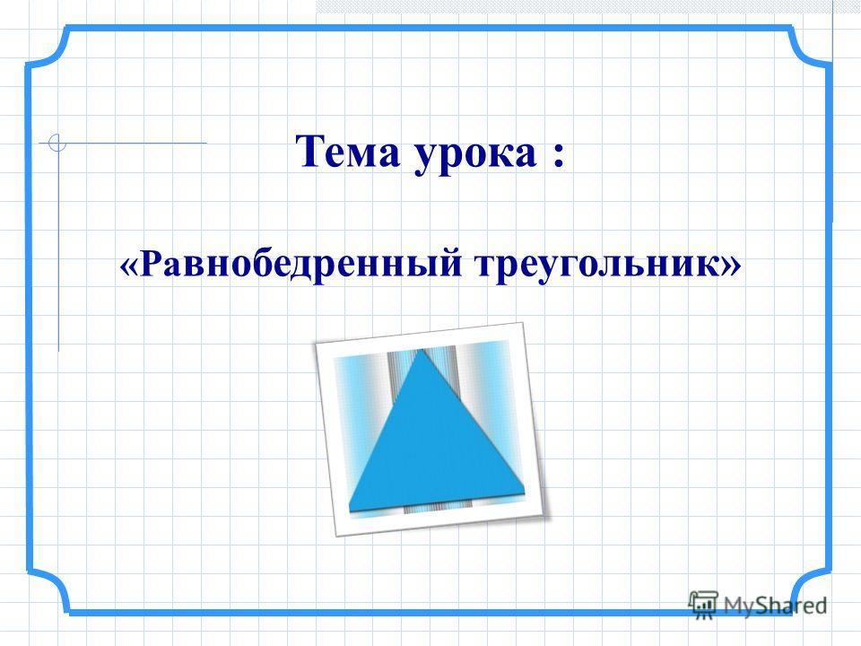 Тема урока : «Ра внобедренный треугольник»