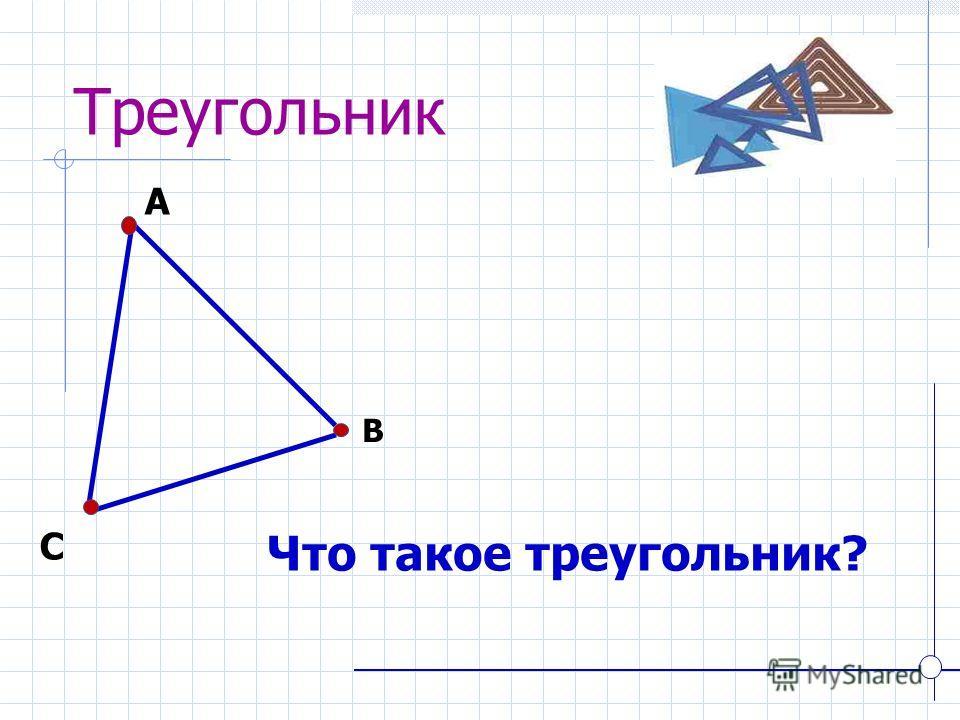 Треугольник Что такое треугольник? А В С