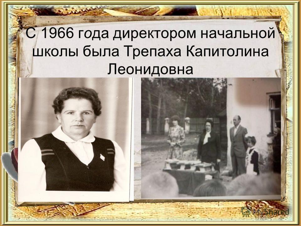 С 1966 года директором начальной школы была Трепаха Капитолина Леонидовна