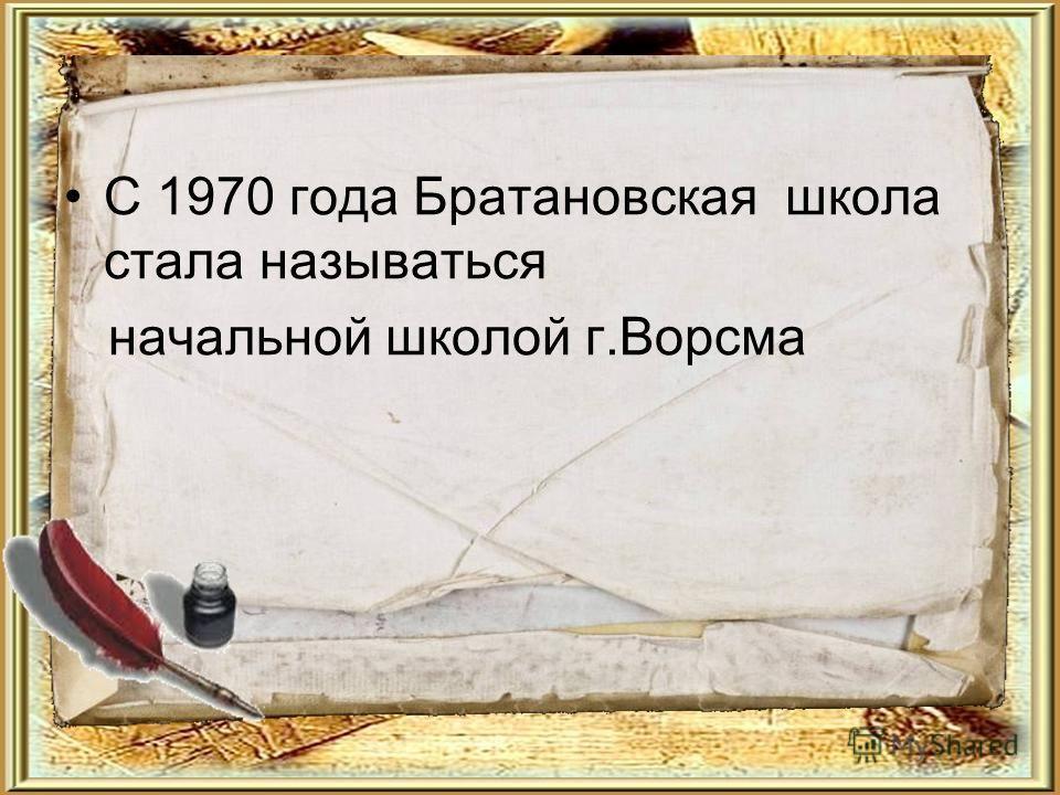 С 1970 года Братановская школа стала называться начальной школой г.Ворсма