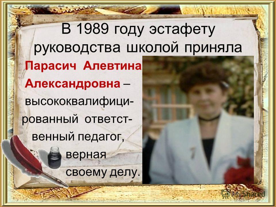 В 1989 году эстафету руководства школой приняла Парасич Алевтина Александровна – высококвалифици- рованный ответст- венный педагог, верная своему делу.