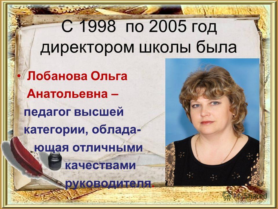 С 1998 по 2005 год директором школы была Лобанова Ольга Анатольевна – педагог высшей категории, облада- ющая отличными качествами руководителя.