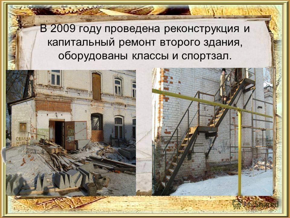 В 2009 году проведена реконструкция и капитальный ремонт второго здания, оборудованы классы и спортзал.
