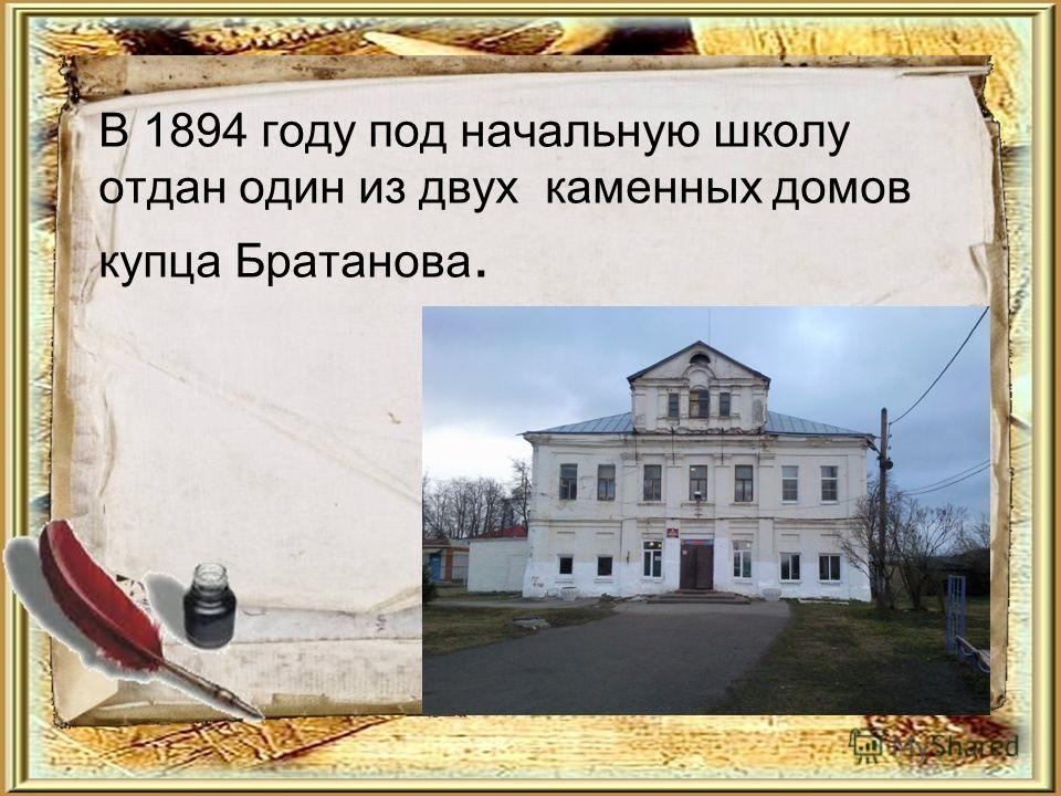 В 1894 году под начальную школу отдан один из двух каменных домов купца Братанова. Текст