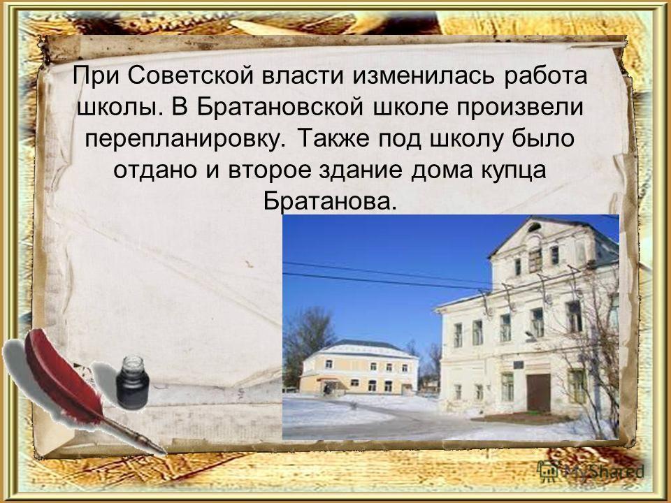 При Советской власти изменилась работа школы. В Братановской школе произвели перепланировку. Также под школу было отдано и второе здание дома купца Братанова. Текст