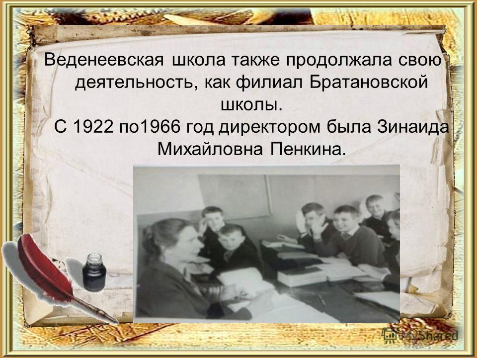 Веденеевская школа также продолжала свою деятельность, как филиал Братановской школы. С 1922 по1966 год директором была Зинаида Михайловна Пенкина.