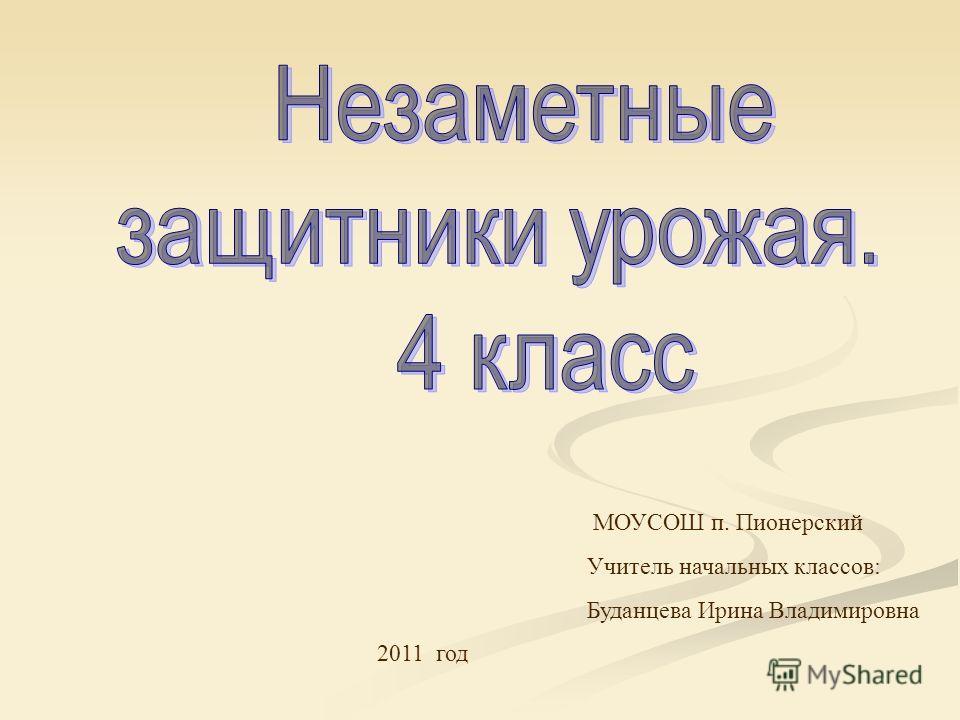МОУСОШ п. Пионерский Учитель начальных классов: Буданцева Ирина Владимировна 2011 год