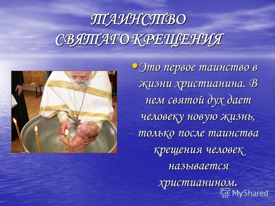 ТАИНСТВО СВЯТАГО КРЕЩЕНИЯ Это первое таинство в жизни христианина. В нем святой дух дает человеку новую жизнь, только после таинства крещения человек называется христианином. Это первое таинство в жизни христианина. В нем святой дух дает человеку нов
