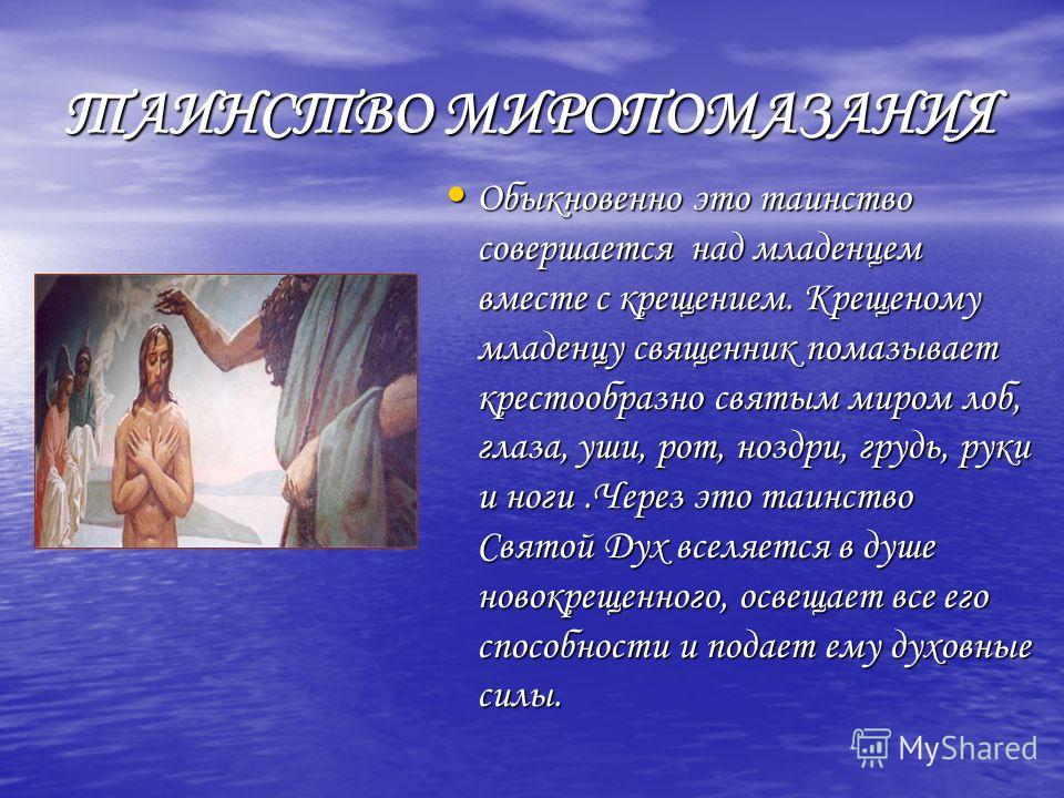 ТАИНСТВО МИРОПОМАЗАНИЯ Обыкновенно это таинство совершается над младенцем вместе с крещением. Крещеному младенцу священник помазывает крестообразно святым миром лоб, глаза, уши, рот, ноздри, грудь, руки и ноги.Через это таинство Святой Дух вселяется