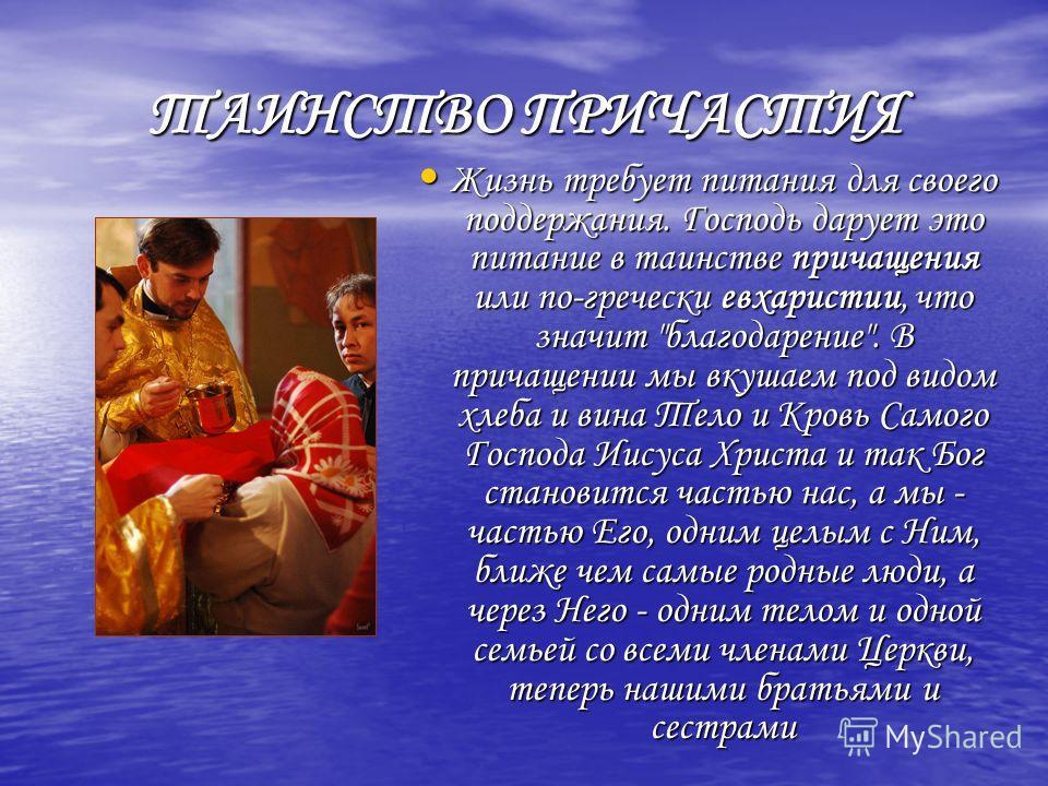 ТАИНСТВО ПРИЧАСТИЯ Жизнь требует питания для своего поддержания. Господь дарует это питание в таинстве причащения или по-гречески евхаристии, что значит