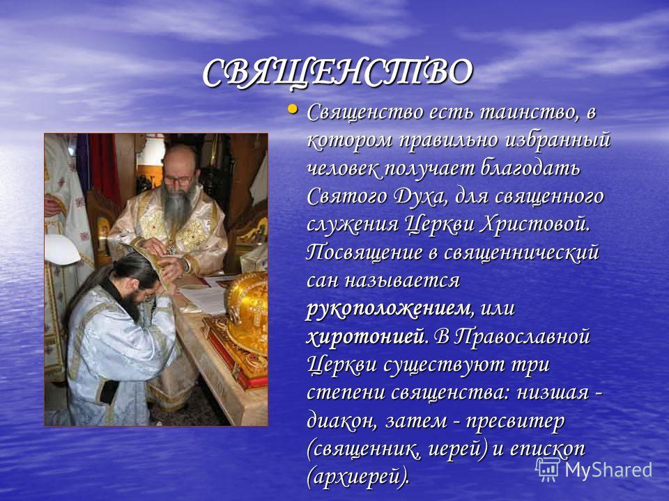 СВЯЩЕНСТВО Священство есть таинство, в котором правильно избранный человек получает благодать Святого Духа, для священного служения Церкви Христовой. Посвящение в священнический сан называется рукоположением, или хиротонией. В Православной Церкви сущ