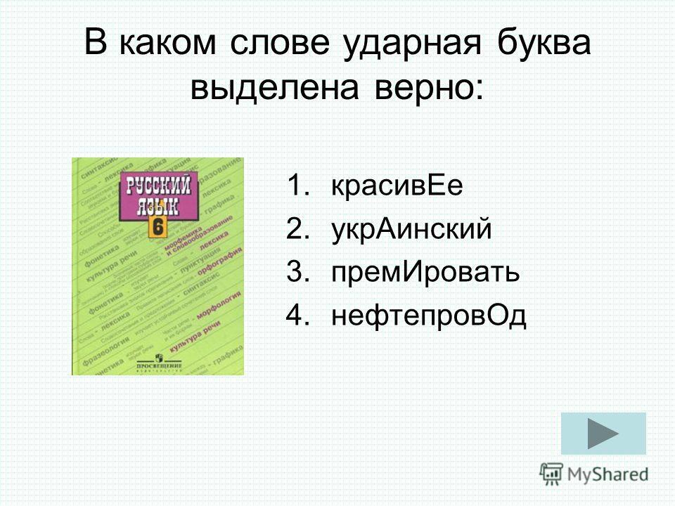 В каком слове ударная буква выделена верно: 1.красивЕе 2.укрАинский 3.премИровать 4.нефтепровОд