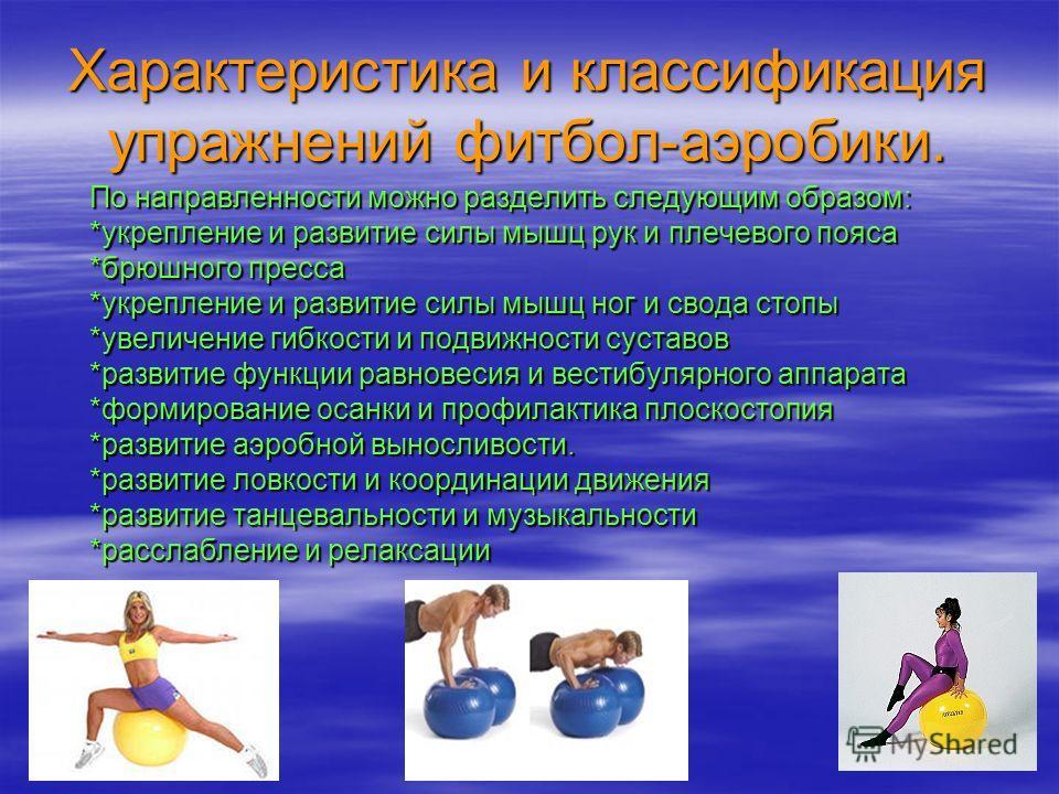 Характеристика и классификация упражнений фитбол-аэробики. По направленности можно разделить следующим образом: *укрепление и развитие силы мышц рук и плечевого пояса *брюшного пресса *укрепление и развитие силы мышц ног и свода стопы *увеличение гиб