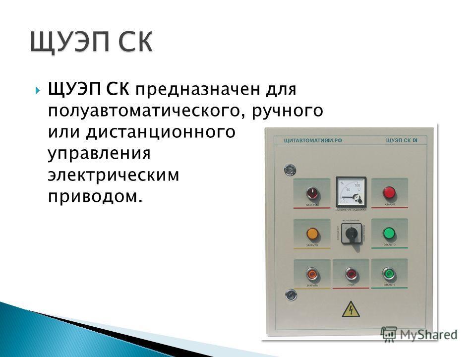 ЩУЭП СК предназначен для полуавтоматического, ручного или дистанционного управления электрическим приводом.