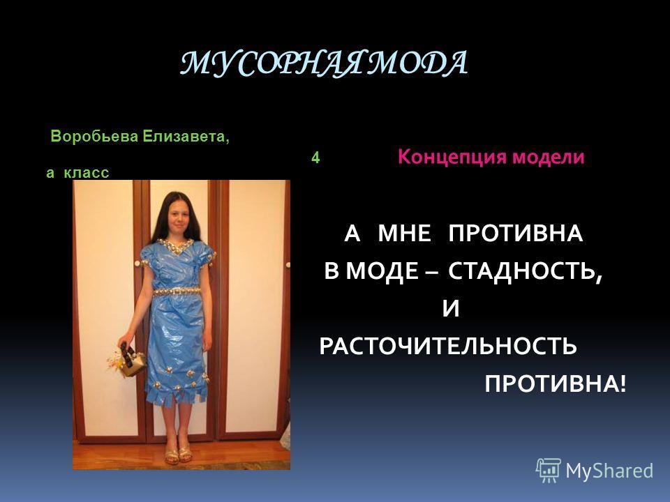 МУСОРНАЯ МОДА Воробьева Елизавета, 4 а класс Концепция модели А МНЕ ПРОТИВНА В МОДЕ – СТАДНОСТЬ, И РАСТОЧИТЕЛЬНОСТЬ ПРОТИВНА!