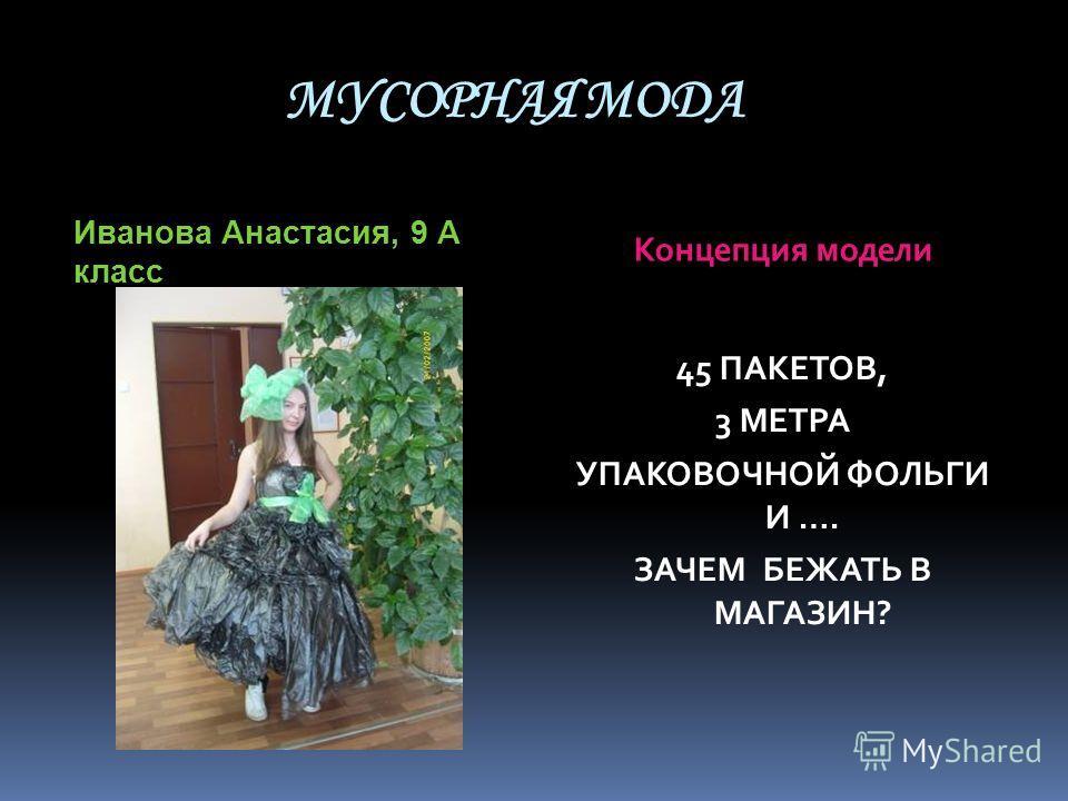 МУСОРНАЯ МОДА Иванова Анастасия, 9 А класс Концепция модели 45 ПАКЕТОВ, 3 МЕТРА УПАКОВОЧНОЙ ФОЛЬГИ И …. ЗАЧЕМ БЕЖАТЬ В МАГАЗИН?