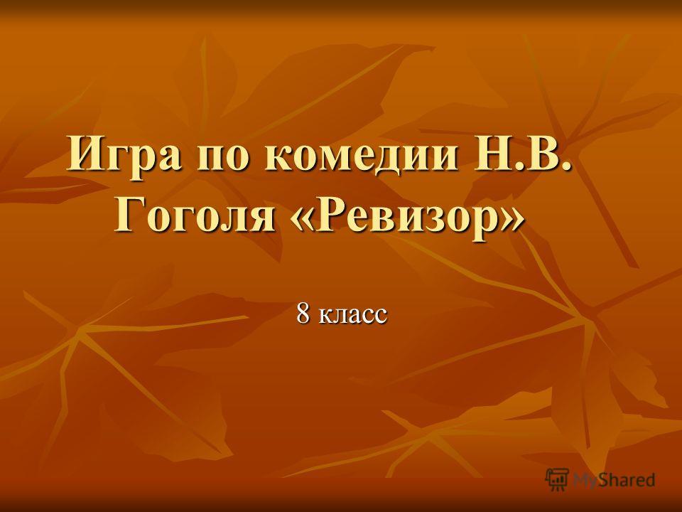 Игра по комедии Н.В. Гоголя «Ревизор» 8 класс