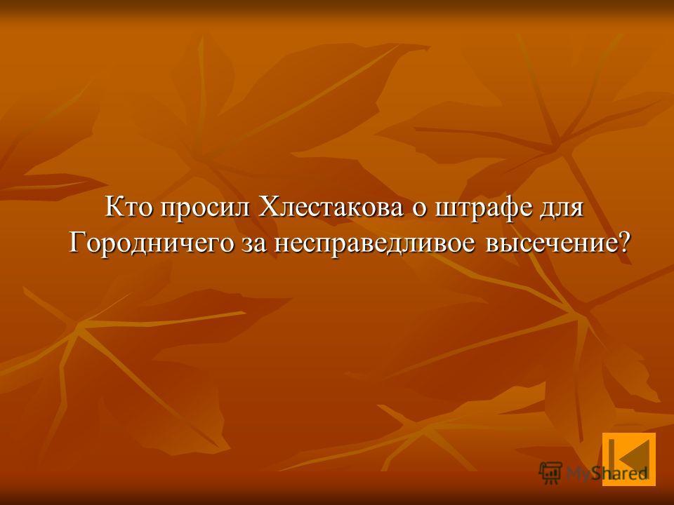 Кто просил Хлестакова о штрафе для Городничего за несправедливое высечение? Кто просил Хлестакова о штрафе для Городничего за несправедливое высечение?