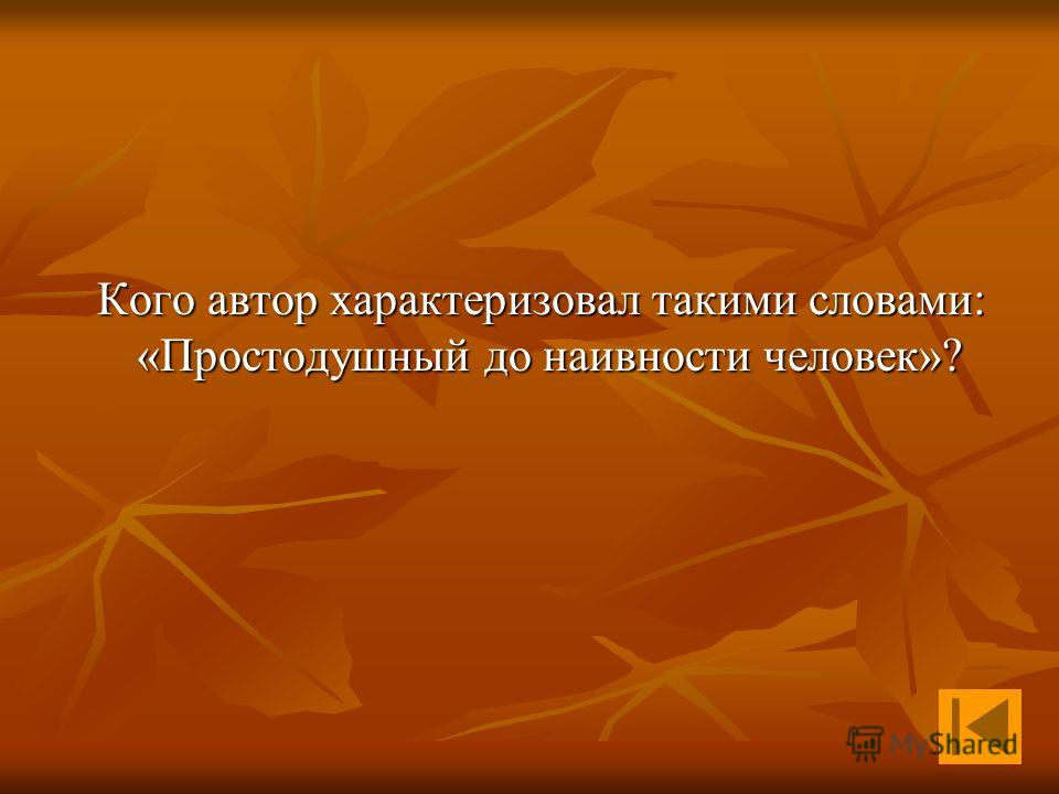 Кого автор характеризовал такими словами: «Простодушный до наивности человек»? Кого автор характеризовал такими словами: «Простодушный до наивности человек»?