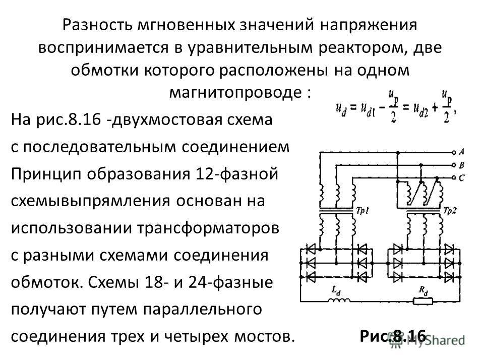 Разность мгновенных значений напряжения воспринимается в уравнительным реактором, две обмотки которого расположены на одном магнитопроводе : На рис.8.16 -двухмостовая схема с последовательным соединением мостов Принцип образования 12-фазной схемывыпр
