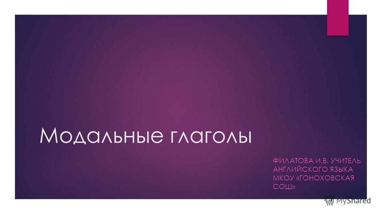 Модальные глаголы ФИЛАТОВА И.В. УЧИТЕЛЬ АНГЛИЙСКОГО ЯЗЫКА МКОУ «ГОНОХОВСКАЯ СОШ»