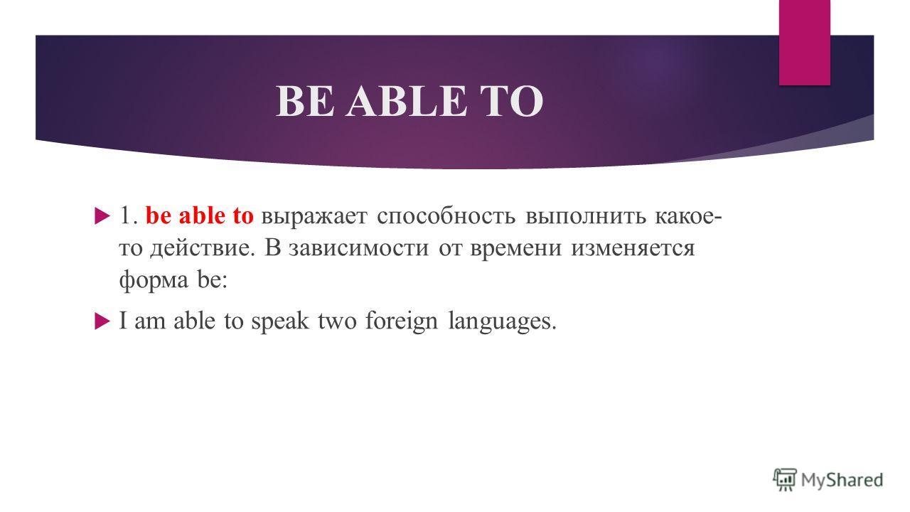 BE ABLE TO 1. be able to выражает способность выполнить какое- то действие. В зависимости от времени изменяется форма be: I am able to speak two foreign languages.