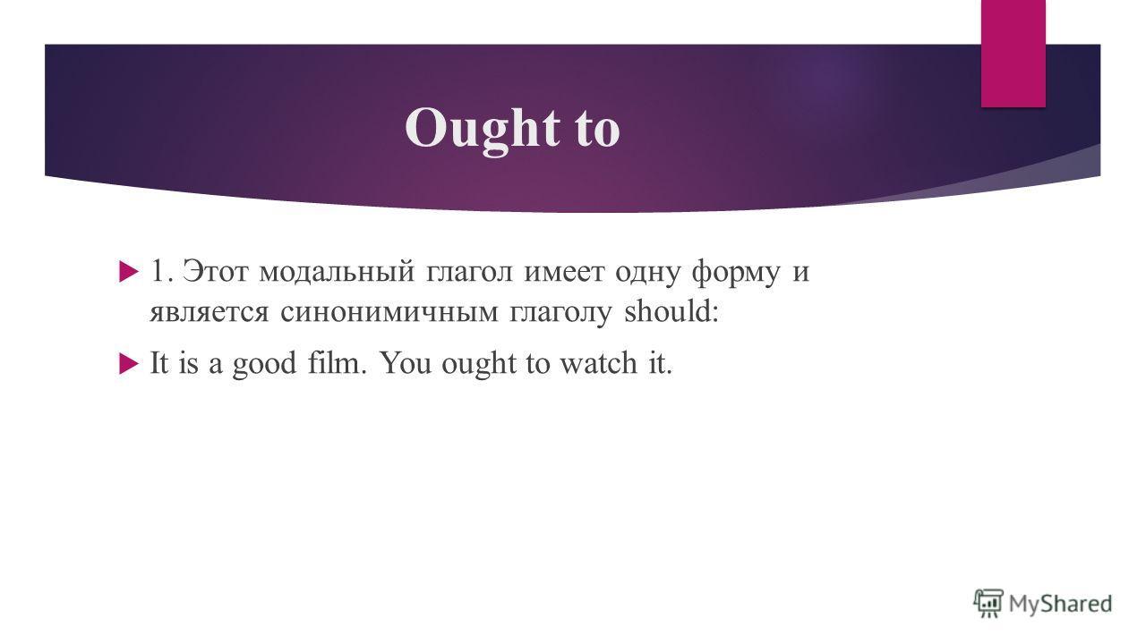 Ought to 1. Этот модальный глагол имеет одну форму и является синонимичным глаголу should: It is a good film. You ought to watch it.