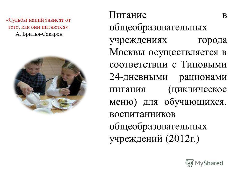 «Судьбы наций зависят от того, как они питаются» А. Брилья-Саварен Питание в общеобразовательных учреждениях города Москвы осуществляется в соответствии с Типовыми 24-дневными рационами питания (циклическое меню) для обучающихся, воспитанников общеоб