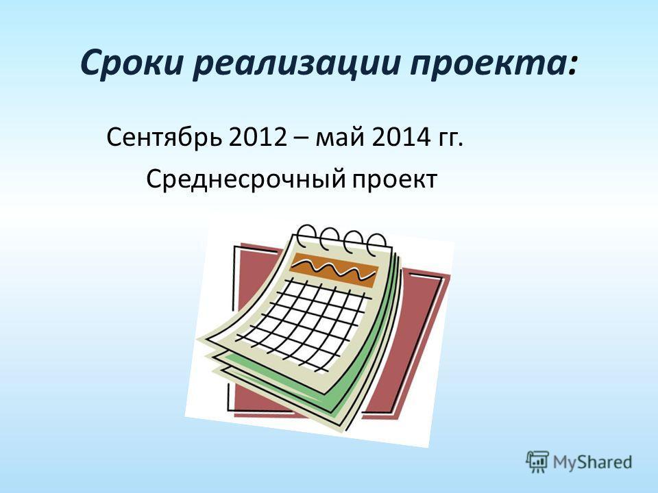 Сроки реализации проекта: Сентябрь 2012 – май 2014 гг. Среднесрочный проект