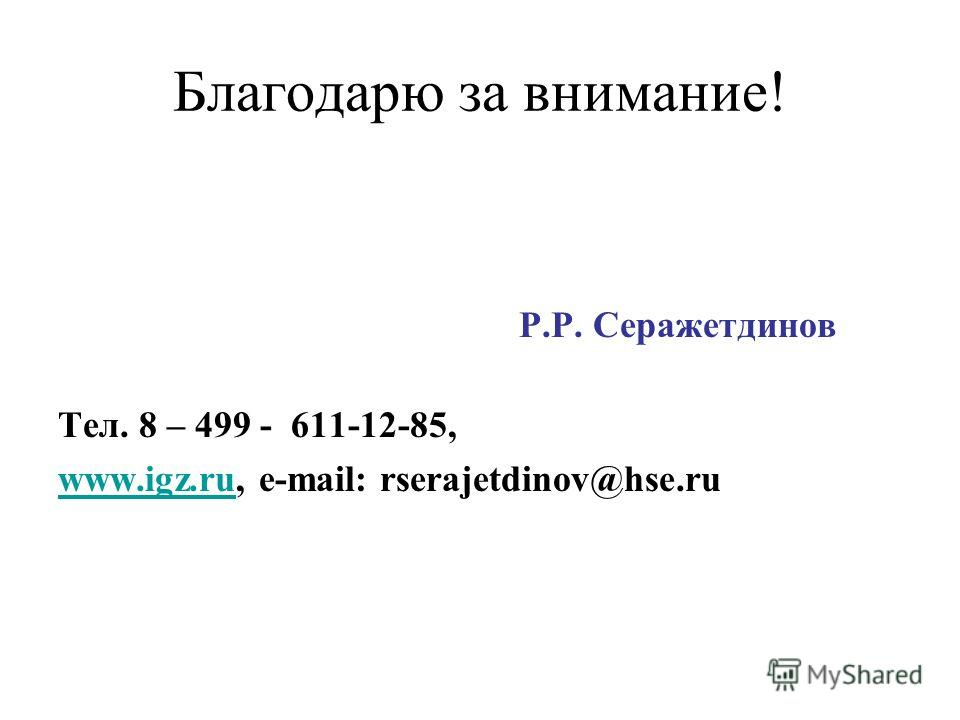 Благодарю за внимание! Р.Р. Серажетдинов Тел. 8 – 499 - 611-12-85, www.igz.ruwww.igz.ru, e-mail: rserajetdinov@hse.ru