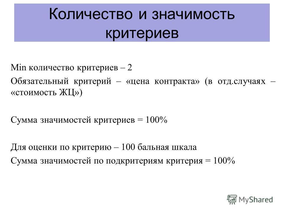 Количество и значимость критериев Min количество критериев – 2 Обязательный критерий – «цена контракта» (в отд.случаях – «стоимость ЖЦ») Сумма значимостей критериев = 100% Для оценки по критерию – 100 бальная шкала Сумма значимостей по подкритериям к