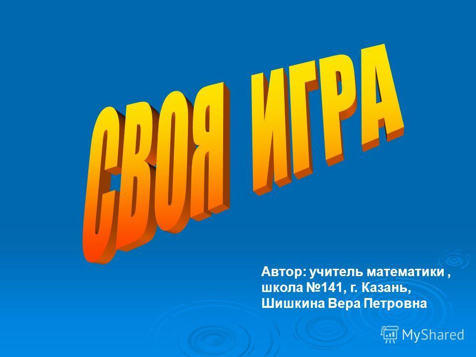 Автор: учитель математики, школа 141, г. Казань, Шишкина Вера Петровна