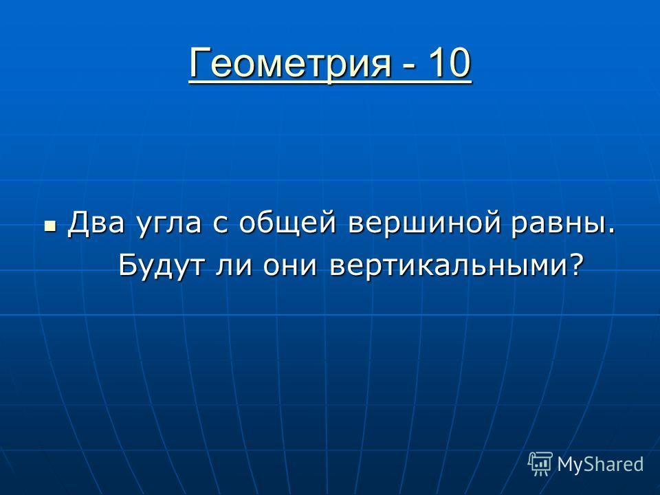 Геометрия - 10 Геометрия - 10 Два угла с общей вершиной равны. Два угла с общей вершиной равны. Будут ли они вертикальными? Будут ли они вертикальными?