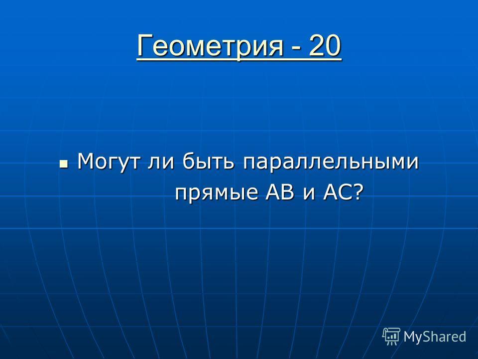 Геометрия - 20 Геометрия - 20 Могут ли быть параллельными Могут ли быть параллельными прямые АВ и АС? прямые АВ и АС?