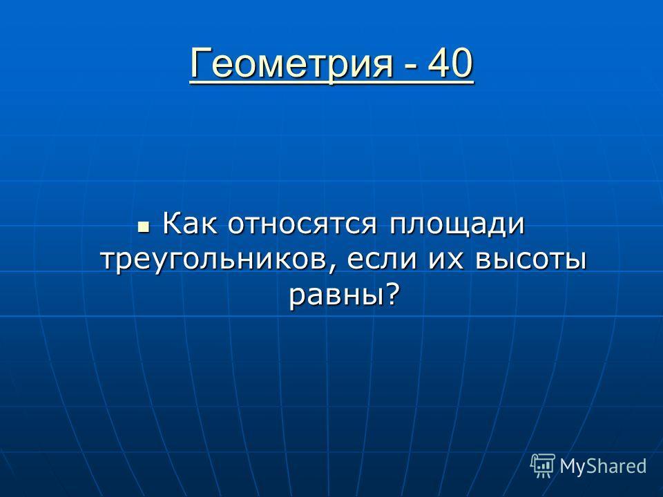 Геометрия - 40 Геометрия - 40 Как относятся площади треугольников, если их высоты равны? Как относятся площади треугольников, если их высоты равны?
