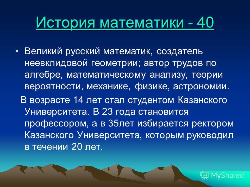 История математики - 40 История математики - 40 Великий русский математик, создатель неевклидовой геометрии; автор трудов по алгебре, математическому анализу, теории вероятности, механике, физике, астрономии. В возрасте 14 лет стал студентом Казанско