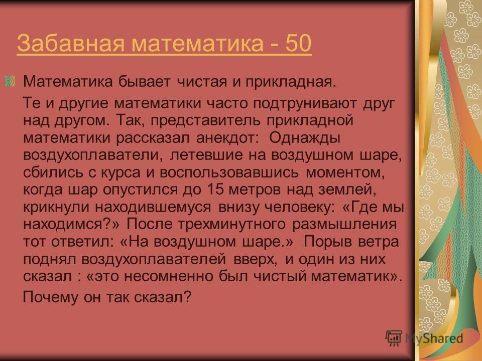 Забавная математика - 50 Математика бывает чистая и прикладная. Те и другие математики часто подтрунивают друг над другом. Так, представитель прикладной математики рассказал анекдот: Однажды воздухоплаватели, летевшие на воздушном шаре, сбились с кур