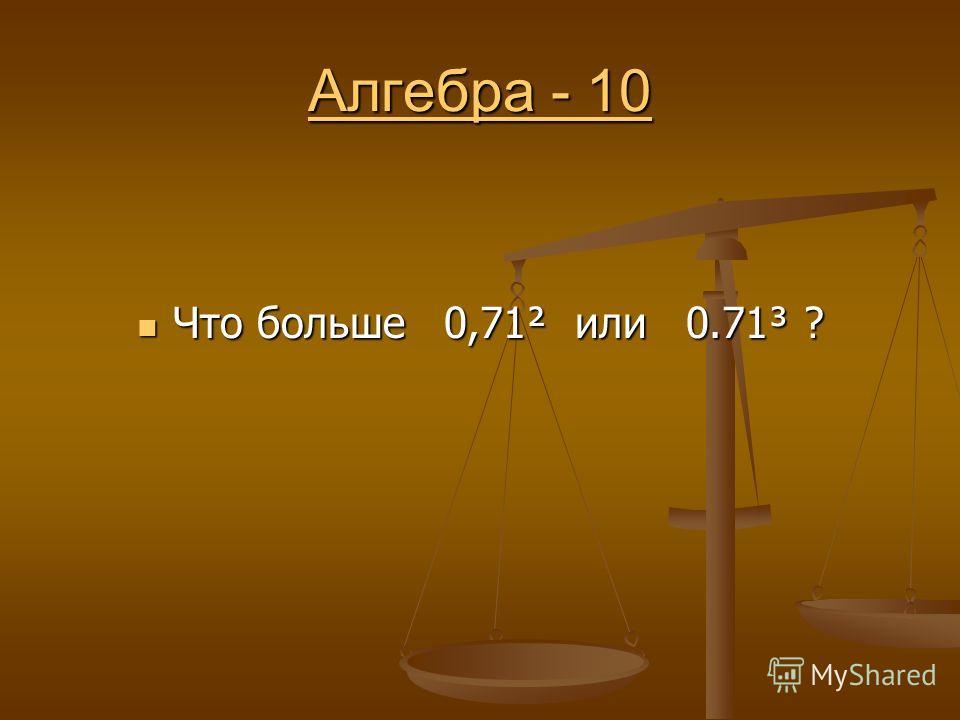 Алгебра - 10 Алгебра - 10 Что больше 0,71² или 0.71³ ? Что больше 0,71² или 0.71³ ?