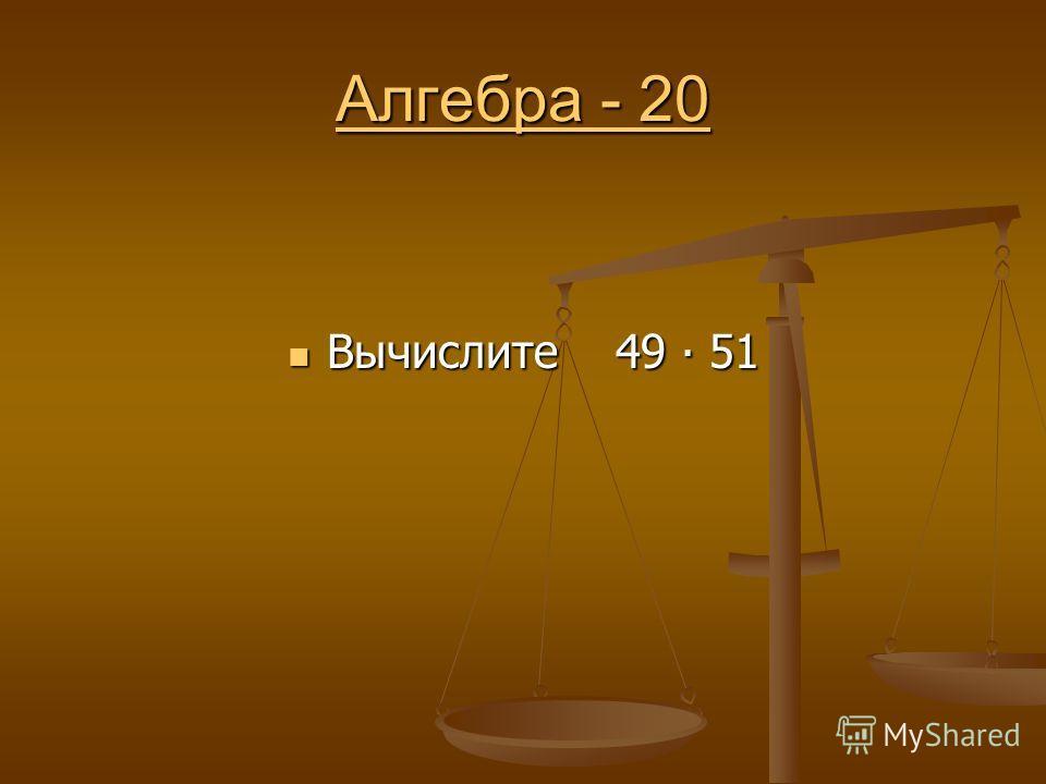 Алгебра - 20 Алгебра - 20 Вычислите 49 51 Вычислите 49 51
